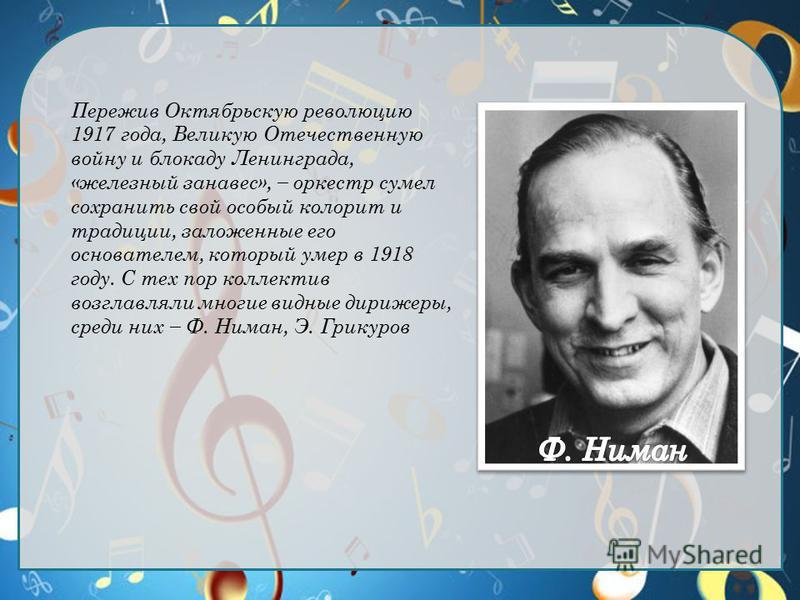 Пережив Октябрьскую революцию 1917 года, Великую Отечественную войну и блокаду Ленинграда, «железный занавес», оркестр сумел сохранить свой особый колорит и традиции, заложенные его основателем, который умер в 1918 году. С тех пор коллектив возглавля