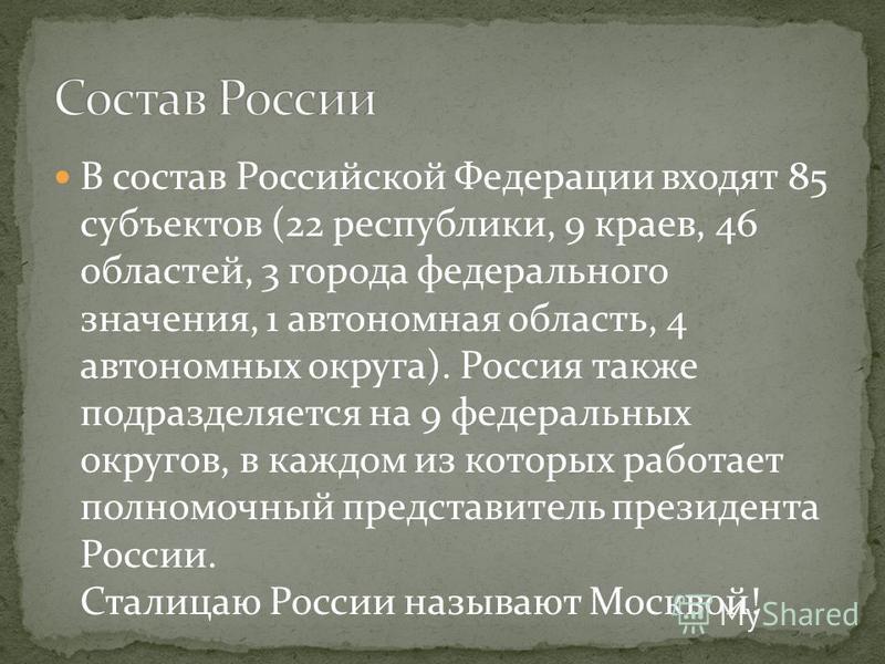 В состав Российской Федерации входят 85 субъектов (22 республики, 9 краев, 46 областей, 3 города федерального значения, 1 автономная область, 4 автономных округа). Россия также подразделяется на 9 федеральных округов, в каждом из которых работает пол