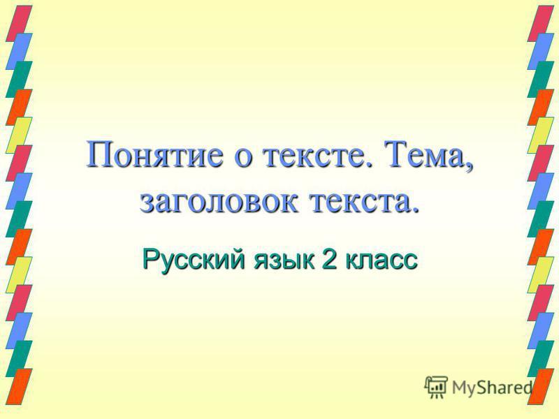 Понятие о тексте. Тема, заголовок текста. Русский язык 2 класс
