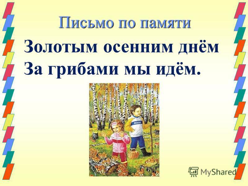 Письмо по памяти Золотым осенним днём За грибами мы идём.