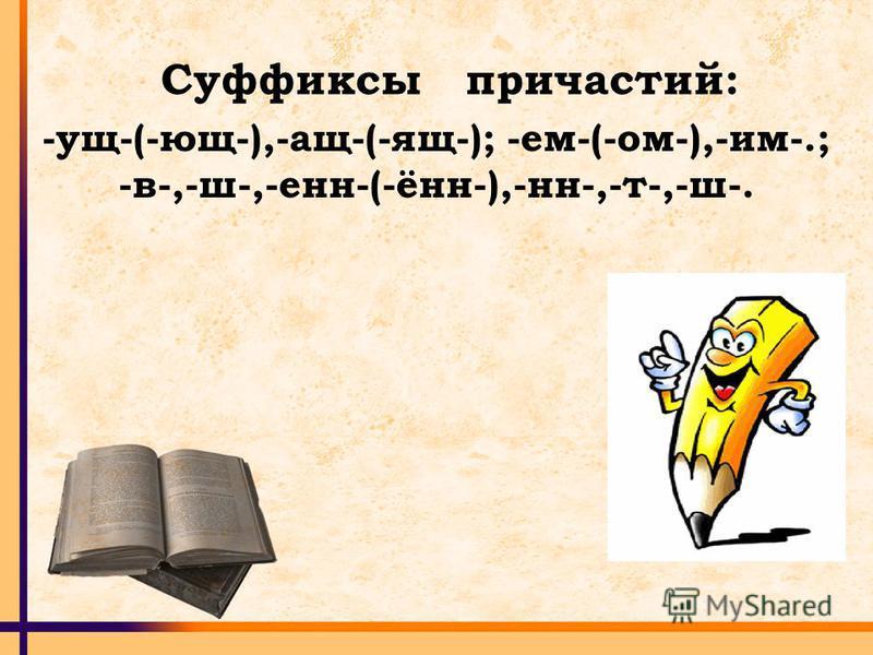 Суффиксы причастий: -ущ-(-ющ-),-ащ-(-ящ-); -ем-(-ом-),-им-.; -в-,-ш-,-ен-(-ён-),-н-,-т-,-ш-.