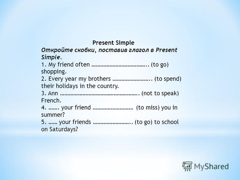 Present Simple Откройте скобки, поставив глагол в Present Simple. 1. My friend often ……………………………….. (to go) shopping. 2. Every year my brothers …………………….. (to spend) their holidays in the country. 3. Ann …………………………………………….. (not to speak) French. 4.