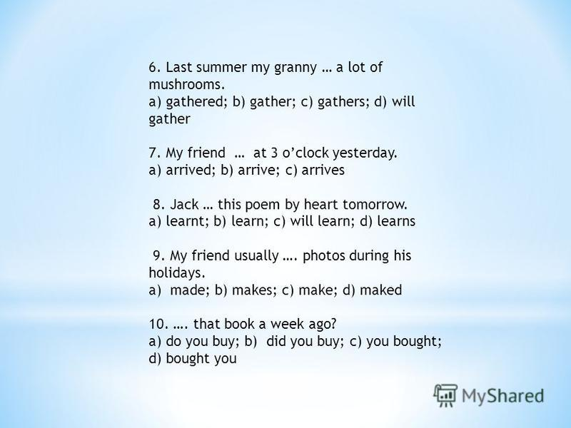 6. Last summer my granny … a lot of mushrooms. a) gathered; b) gather; c) gathers; d) will gather 7. My friend … at 3 oclock yesterday. a) arrived; b) arrive; c) arrives 8. Jack … this poem by heart tomorrow. a) learnt; b) learn; c) will learn; d) le