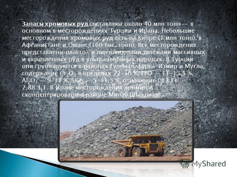 Ззапасы хромовых руд составляют около 40 млн тонн в основном в месторождениях Турции и Ирана. Небольшие месторождения хромовых руд есть на Кипре (1 млн тонн), в Афганистане и Омане (160 тыс. тонн). Все месторождения представлены пласто- и линзовидным