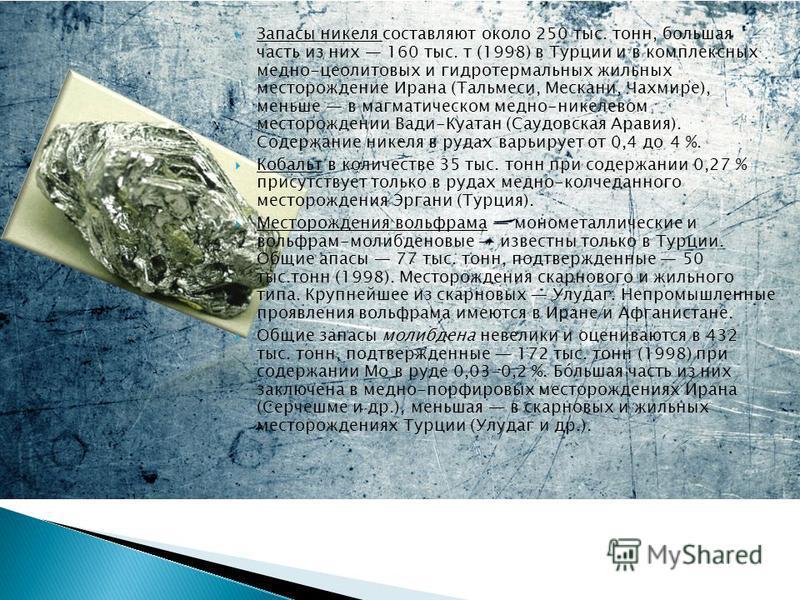 Ззапасы никеля составляют около 250 тыс. тонн, большая часть из них 160 тыс. т (1998) в Турции и в комплексных медно-цеолитовых и гидротермальных жильных месторождение Ирана (Тальмеси, Мескани, Чахмире), меньше в магматическом медно-никелевом месторо