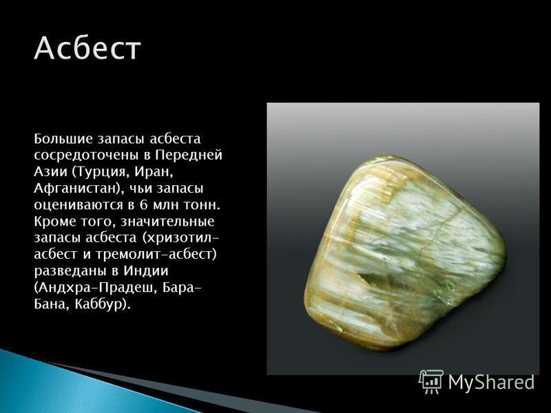 Большие ззапасы асбеста сосредоточены в Передней Азии (Турция, Иран, Афганистан), чьи ззапасы оцениваются в 6 млн тонн. Кроме того, значительные ззапасы асбеста (хризотил- асбест и тремолит-асбест) разведаны в Индии (Андхра-Прадеш, Бара- Бана, Каббур