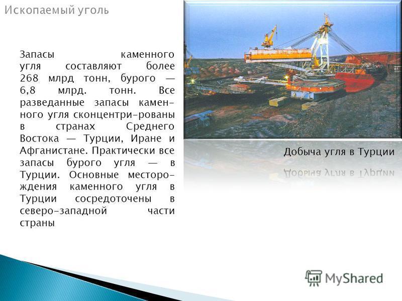 Ззапасы каменного угля составляют более 268 млрд тонн, бурого 6,8 млрд. тонн. Все разведанные ззапасы каменного угля сконцентри-рованы в странах Среднего Востока Турции, Иране и Афганистане. Практически все ззапасы бурого угля в Турции. Основные мест