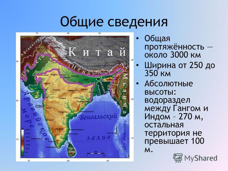 Общие сведения Общая протяжённость около 3000 км Ширина от 250 до 350 км Абсолютные высоты: водораздел между Гангом и Индом – 270 м, остальная территория не превышает 100 м.