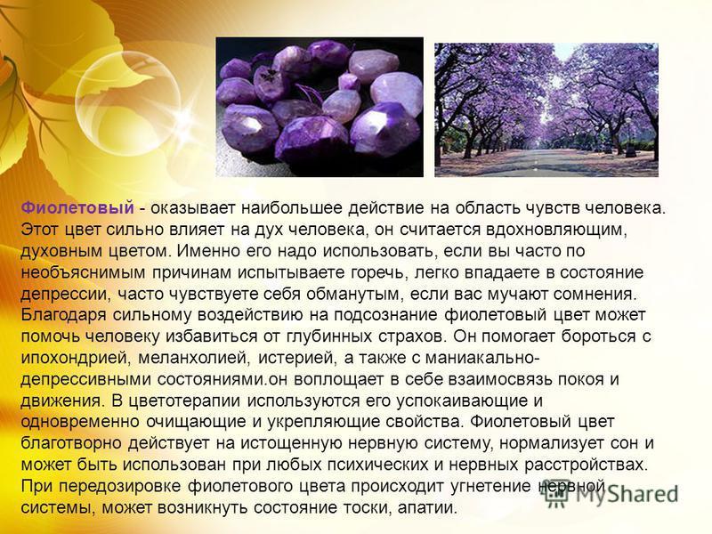 Фиолетовый - оказывает наибольшее действие на область чувств человека. Этот цвет сильно влияет на дух человека, он считается вдохновляющим, духовным цветом. Именно его надо использовать, если вы часто по необъяснимым причинам испытываете горечь, легк