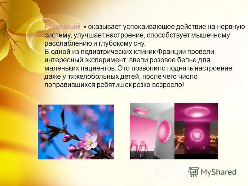 Розовый - оказывает успокаивающее действие на нервную систему, улучшает настроение, способствует мышечному расслаблению и глубокому сну. В одной из педиатрических клиник Франции провели интересный эксперимент: ввели розовое белье для маленьких пациен