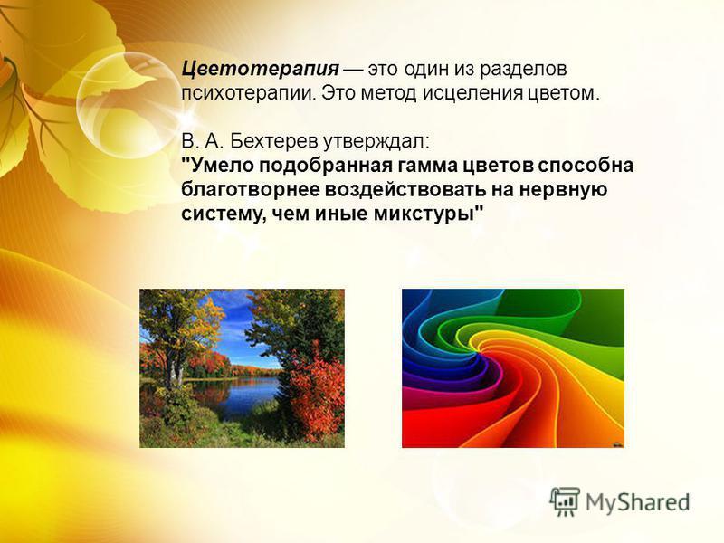 Цветотерапия это один из разделов психотерапии. Это метод исцеления цветом. В. А. Бехтерев утверждал: Умело подобранная гамма цветов способна благотворнее воздействовать на нервную систему, чем иные микстуры