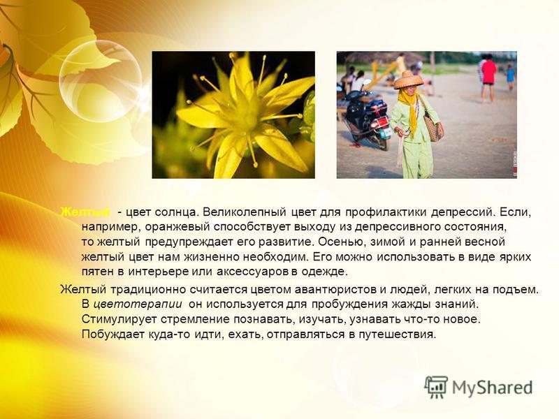 Желтый - цвет солнца. Великолепный цвет для профилактики депрессий. Если, например, оранжевый способствует выходу из депрессивного состояния, то желтый предупреждает его развитие. Осенью, зимой и ранней весной желтый цвет нам жизненно необходим. Его