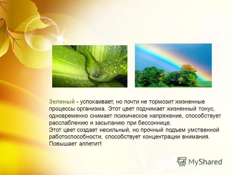 Зеленый - успокаивает, но почти не тормозит жизненные процессы организма. Этот цвет поднимает жизненный тонус, одновременно снимает психическое напряжение, способствует расслаблению и засыпанию при бессоннице. Этот цвет создает несильный, но прочный