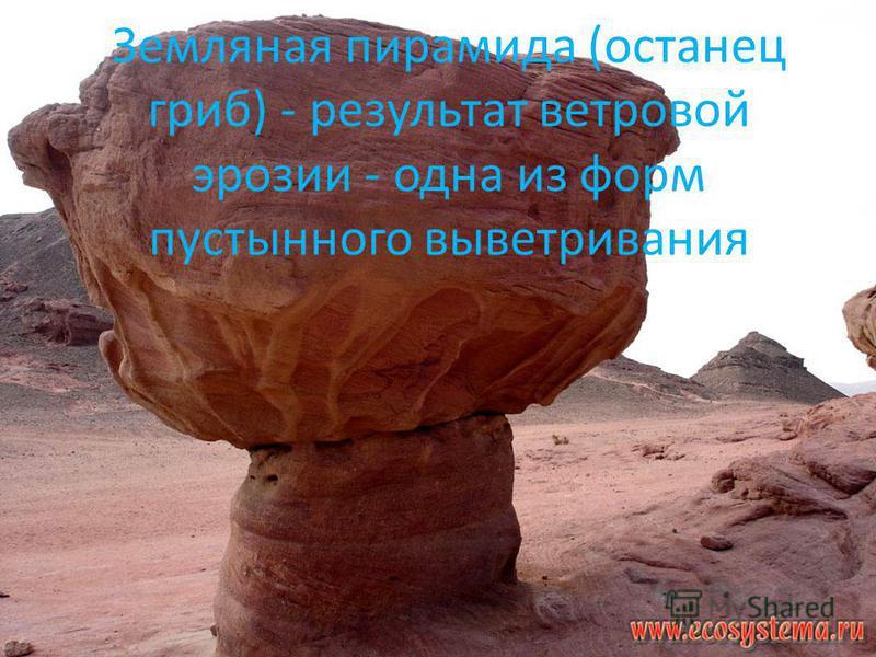 Земляная пирамида (останец гриб) - результат ветровой эрозии - одна из форм пустынного выветривания