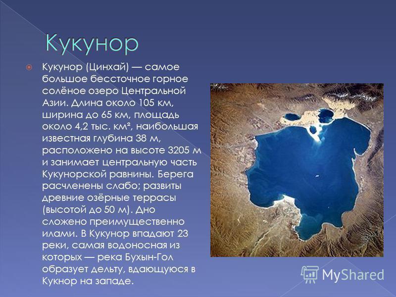 Кукунор (Цинхай) самое большое бессточное горное солёное озеро Центральной Азии. Длина около 105 км, ширина до 65 км, площадь около 4,2 тыс. км², наибольшая известная глубина 38 м, расположено на высоте 3205 м и занимает центральную часть Кукунорской