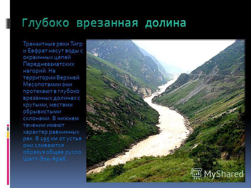 Транзитные реки Тигр и Евфрат несут воды с окраинных цепей Переднеазиатских нагорий. На территории Верхней Месопотамии они протекают в глубоко врезанных долинах с крутыми, местами обрывистыми склонами. В нижнем течении имеют характер равнинных рек. В