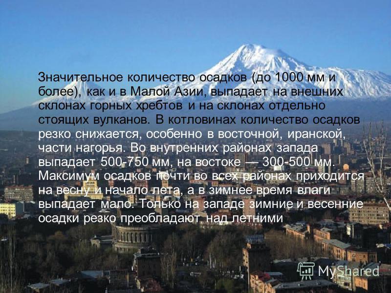 Значительное количество осадков (до 1000 мм и более), как и в Малой Азии, выпадает на внешних склонах горных хребтов и на склонах отдельно стоящих вулканов. В котловинах количество осадков резко снижается, особенно в восточной, иранской, части нагорь
