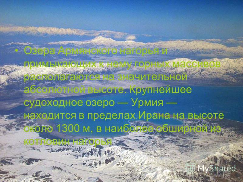 Озера Армянского нагорья и примыкающих к нему горных массивов располагаются на значительной абсолютной высоте. Крупнейшее судоходное озеро Урмия находится в пределах Ирана на высоте около 1300 м, в наиболее обширной из котловин нагорья
