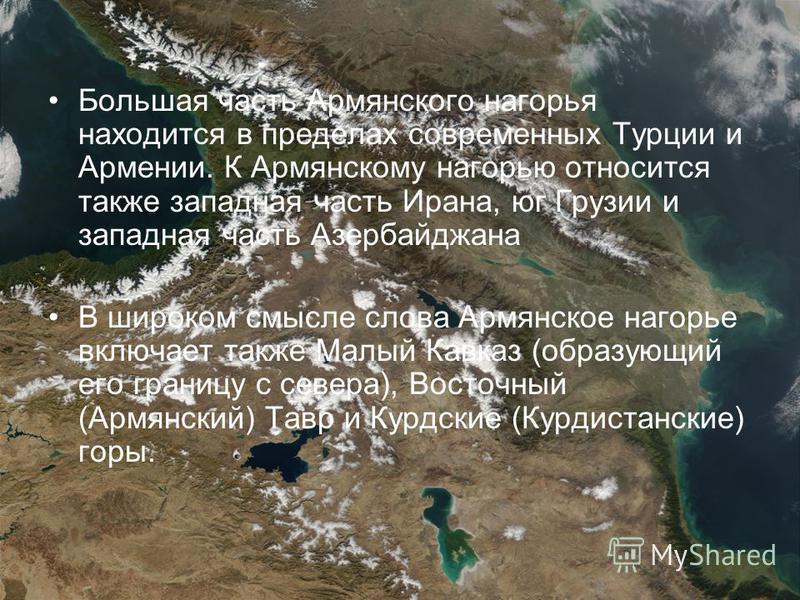 Большая часть Армянского нагорья находится в пределах современных Турции и Армении. К Армянскому нагорью относится также западная часть Ирана, юг Грузии и западная часть Азербайджана В широком смысле слова Армянское нагорье включает также Малый Кавка