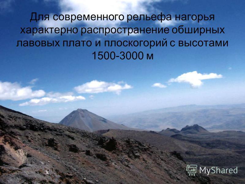 Для современного рельефа нагорья характерно распространение обширных лавовых плато и плоскогорий с высотами 1500-3000 м