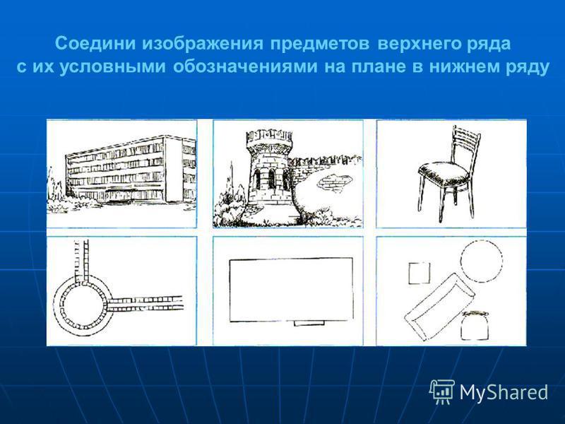 Соедини изображения предметов верхнего ряда с их условными обозначениями на плане в нижнем ряду