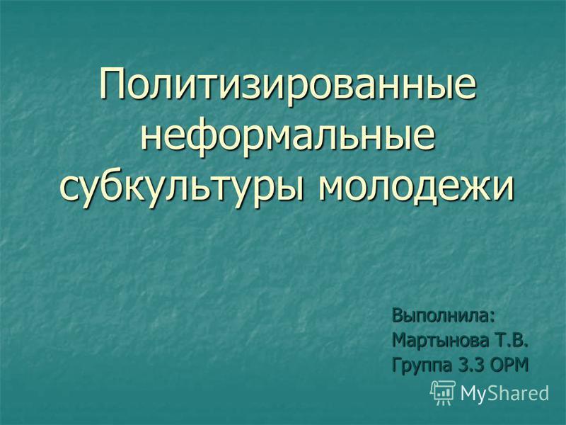 Политизированные неформальные субкультуры молодежи Выполнила: Мартынова Т.В. Группа 3.3 ОРМ