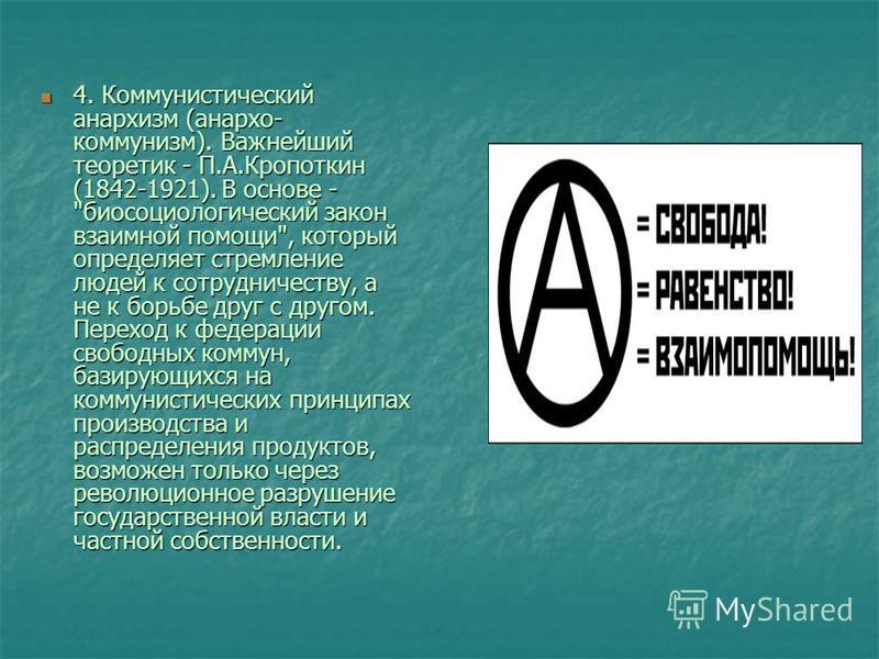 4. Коммунистический анархизм (анархо- коммунизм). Важнейший теоретик - П.А.Кропоткин (1842-1921). В основе -
