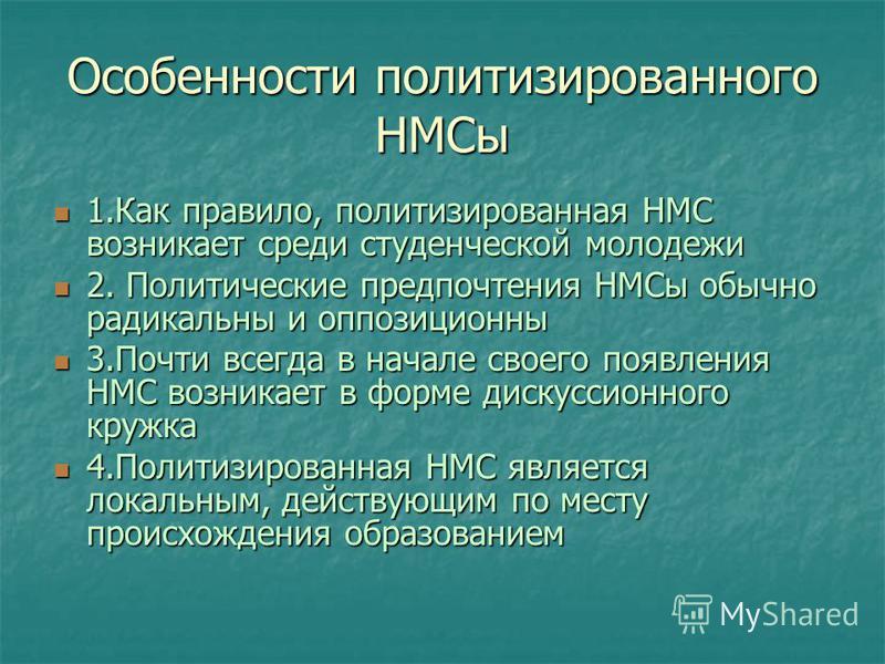 Особенности политизированного НМСы 1. Как правило, политизированная НМС возникает среди студенческой молодежи 1. Как правило, политизированная НМС возникает среди студенческой молодежи 2. Политические предпочтения НМСы обычно радикальны и оппозиционн
