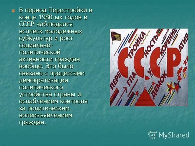 В период Перестройки в конце 1980-ых годов в СССР наблюдался всплеск молодежных субкультур и рост социально- политической активности граждан вообще. Это было связано с процессами демократизации политического устройства страны и ослаблением контроля з