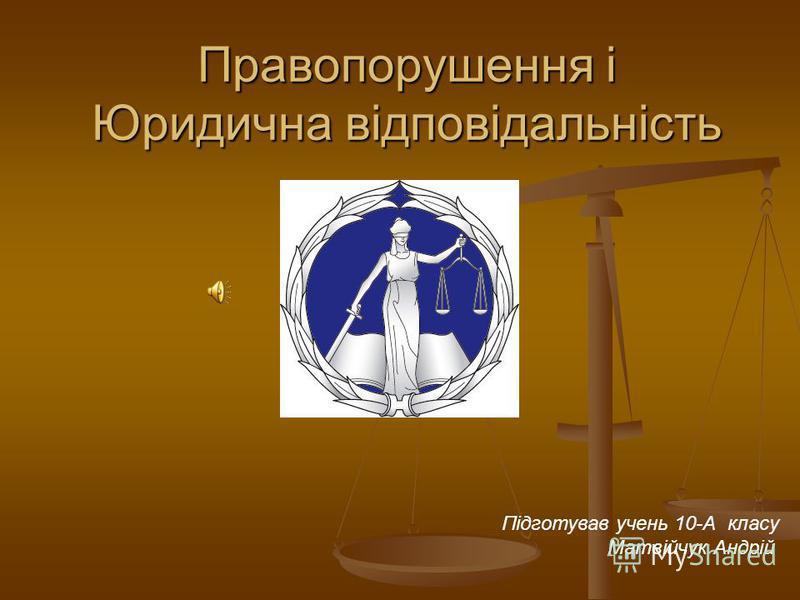 Правопорушення і Юридична відповідальність Підготував учень 10-А класу Матвійчук Андрій