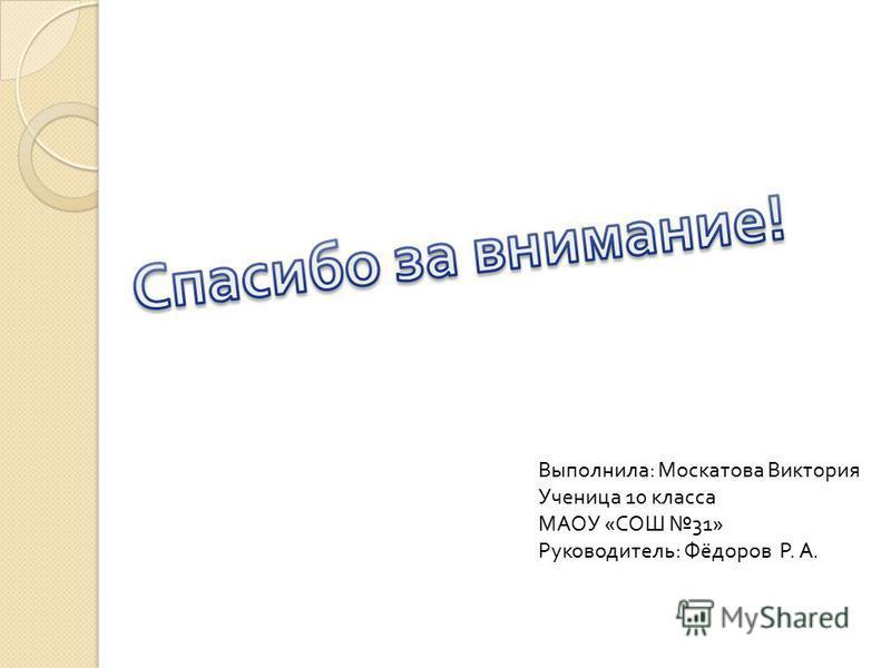 Выполнила: Москатова Виктория Ученица 10 класса МАОУ «СОШ 31» Руководитель: Фёдоров Р. А.