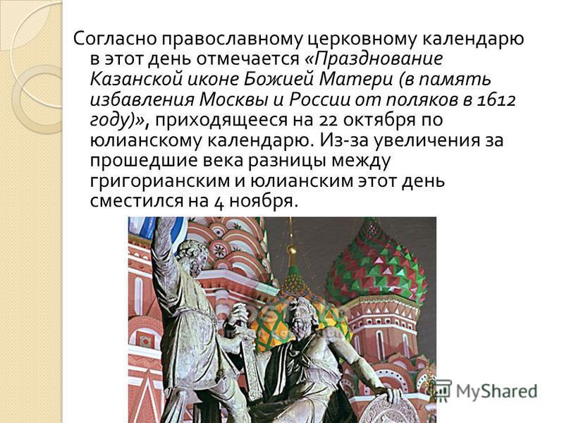 Согласно православному церковному календарю в этот день отмечается « Празднование Казанской иконе Божией Матери ( в память избавления Москвы и России от поляков в 1612 году )», приходящееся на 22 октября по юлианскому календарю. Из - за увеличения за