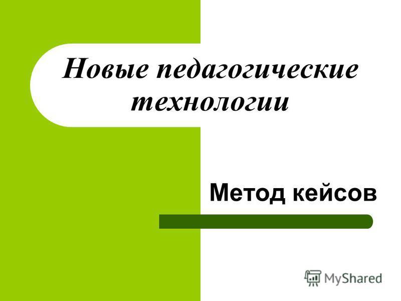 Новые педагогические технологии Метод кейсов