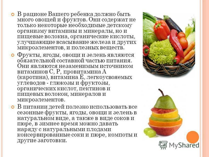 В рационе Вашего ребенка должно быть много овощей и фруктов. Они содержат не только некоторые необходимые детскому организму витамины и минералы, но и пищевые волокна, органические кислоты, улучшающие всасывание железа и других микроэлементов, и поле