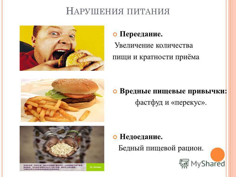 Н АРУШЕНИЯ ПИТАНИЯ Переедание. Увеличение количества пищи и кратности приёма Вредные пищевые привычки: фастфуд и «перекус». Недоедание. Бедный пищевой рацион.