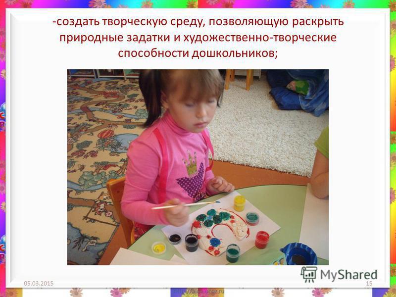 -создать творческую среду, позволяющую раскрыть природные задатки и художественно-творческие способности дошкольников; 05.03.201515
