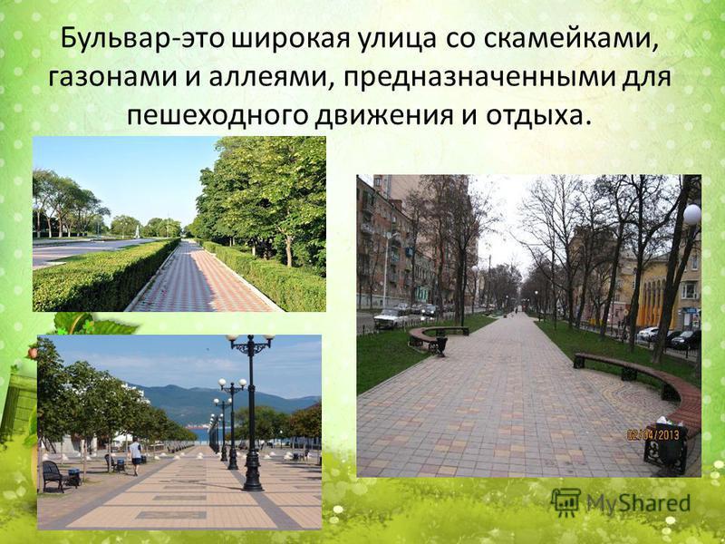 Бульвар-это широкая улица со скамейками, газонами и аллеями, предназначенными для пешеходного движения и отдыха.