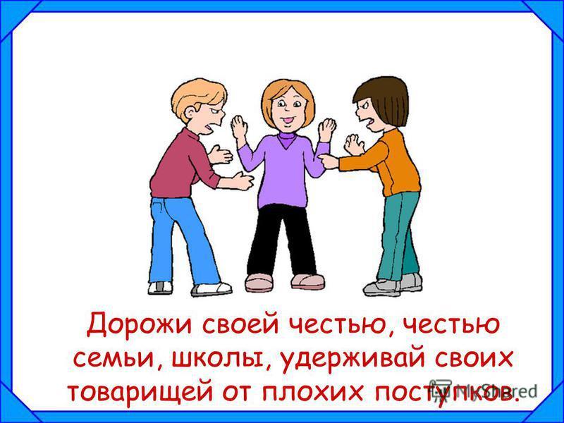 Дорожи своей честью, честью семьи, школы, удерживай своих товарищей от плохих поступков.