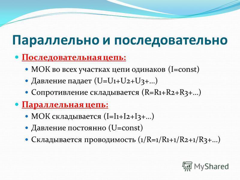 Параллельно и последовательно Последовательная цепь: МОК во всех участках цепи одинаков (І=const) Давление падает (U=U1+U2+U3+…) Сопротивление складывается (R=R1+R2+R3+…) Параллельная цепь: МОК складывается (І=І1+І2+І3+…) Давление постоянно (U=const)