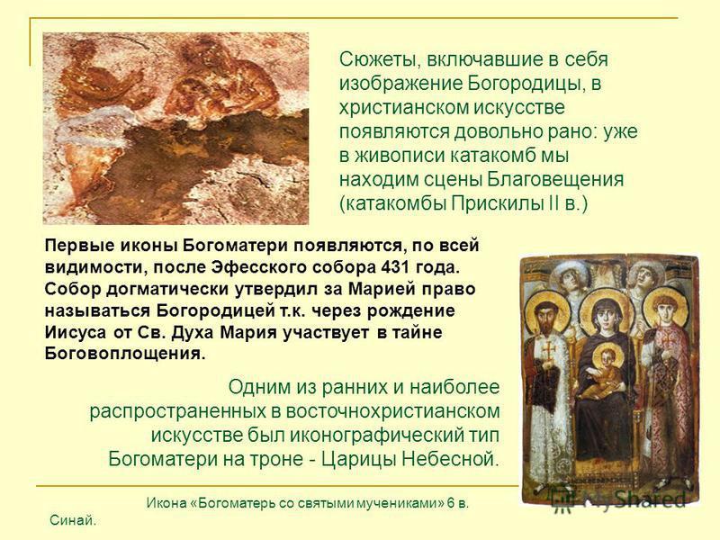 Сюжеты, включавшие в себя изображение Богородицы, в христианском искусстве появляются довольно рано: уже в живописи катакомб мы находим сцены Благовещения (катакомбы Прискилы II в.) Первые иконы Богоматери появляются, по всей видимости, после Эфесско