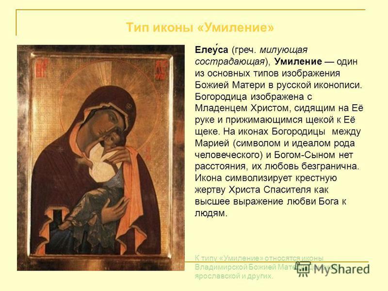 Елеу́са (греч. милующая сострадающая), Умиление один из основных типов изображения Божией Матери в русской иконописи. Богородица изображена с Младенцем Христом, сидящим на Её руке и прижимающимся щекой к Её щеке. На иконах Богородицы между Марией (си
