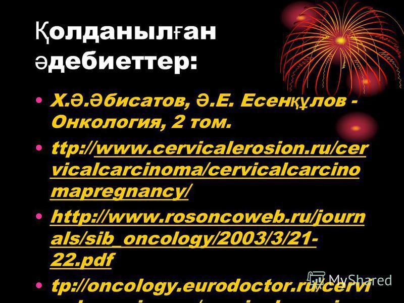 Қ олданыл ғ ан ә дебиеттер: Х. Ә. Ә бисатов, Ә.Е. Есен құ лов - Онкология, 2 том. ttp://www.cervicalerosion.ru/cer vicalcarcinoma/cervicalcarcino mapregnancy/ http://www.rosoncoweb.ru/journ als/sib_oncology/2003/3/21- 22.pdf tp://oncology.eurodoctor.