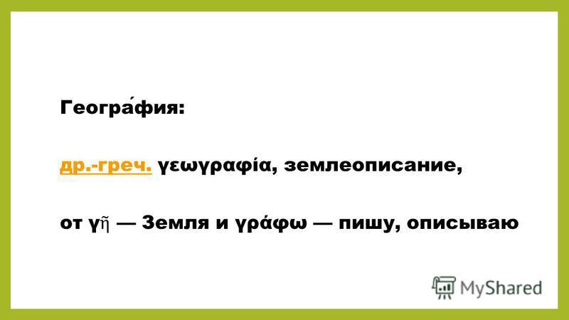 География: др.-греч.др.-греч. γεωγραφία, землеописание, от γ Земля и γράφω пишу, описываю