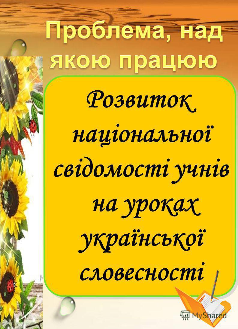 Розвиток національної свідомості учнів на уроках української словесності Розвиток національної свідомості учнів на уроках української словесності
