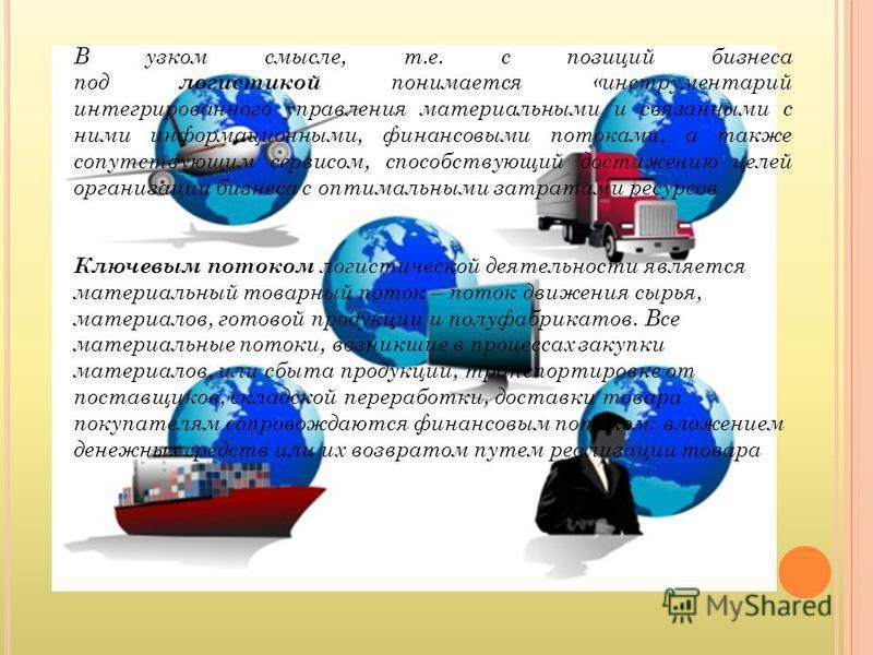 В узком смысле, т.е. с позиций бизнеса под логистикой понимается «инструментарий интегрированного управления материальными и связанными с ними информационными, финансовыми потоками, а также сопутствующим сервисом, способствующий достижению целей орга
