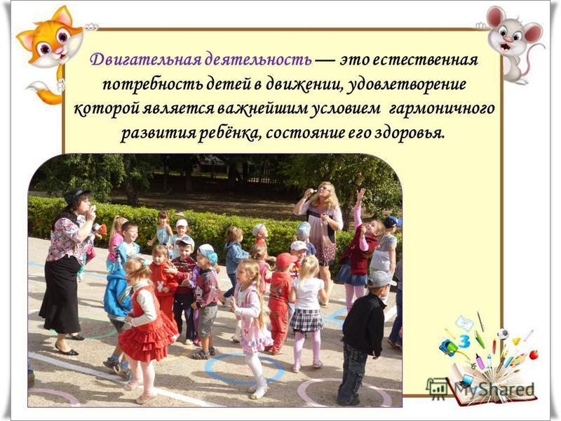 Двигательная деятельность это естественная потребность детей в движении, удовлетворение которой является важнейшим условием гармоничного развития ребёнка, состояние его здоровья.
