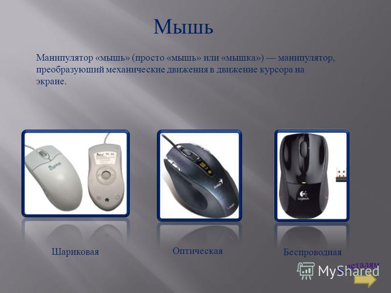 Мышь Манипулятор «мышь» (просто «мышь» или «мышка») манипулятор, преобразующий механические движения в движение курсора на экране. Шариковая Оптическая Беспроводная