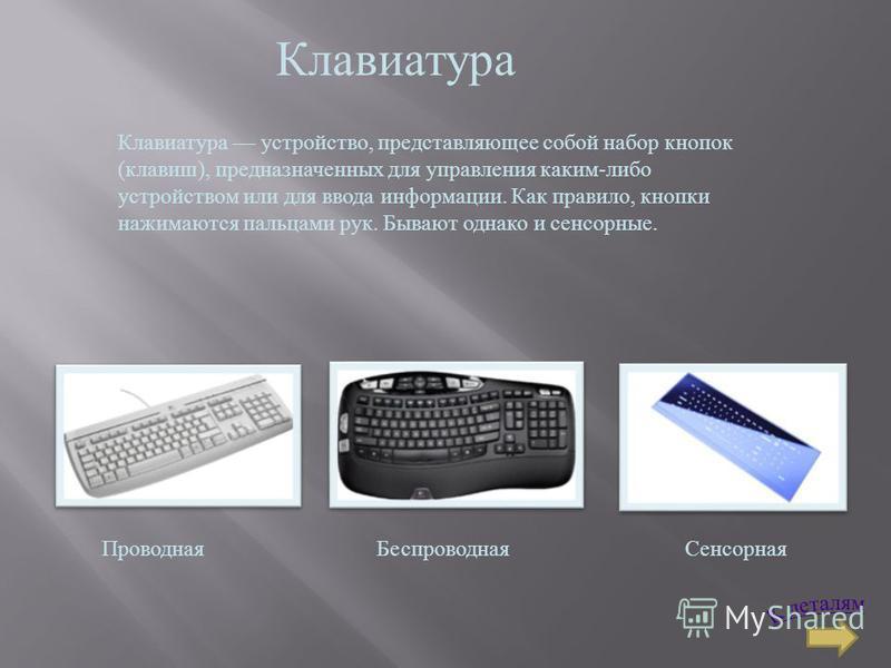 Клавиатура Клавиатура устройство, представляющее собой набор кнопок ( клавиш ), предназначенных для управления каким - либо устройством или для ввода информации. Как правило, кнопки нажимаются пальцами рук. Бывают однако и сенсорные. Проводная Беспро