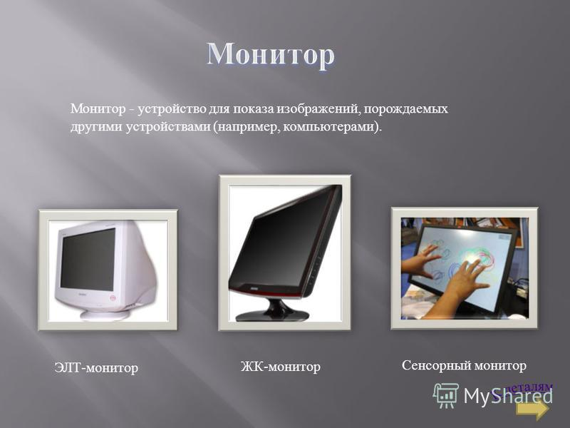 Монитор - устройство для показа изображений, порождаемых другими устройствами (например, компьютерами). ЭЛТ-монитор ЖК-монитор Сенсорный монитор