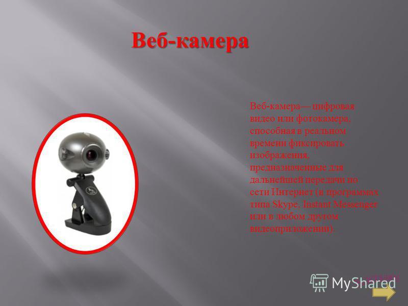 Веб - камера Веб-камера цифровая видео или фотокамера, способная в реальном времени фиксировать изображения, предназначенные для дальнейшей передачи по сети Интернет (в программах типа Skype, Instant Messenger или в любом другом видео приложении).